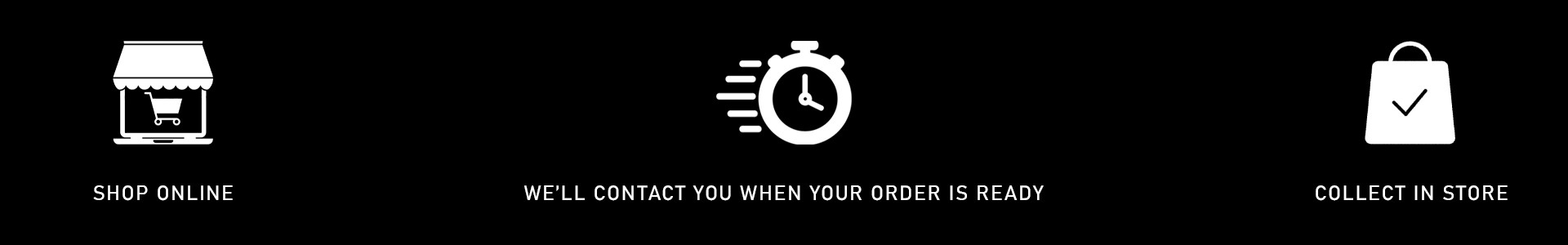 Shop Online, We'll contact you when your order is ready, Collect in store